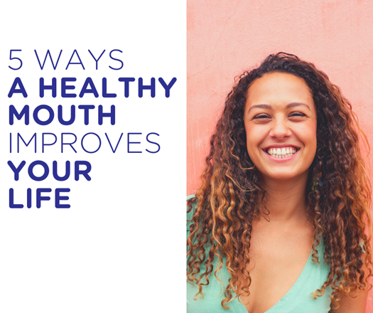 5 Ways a Healthy Mouth Improves your Life